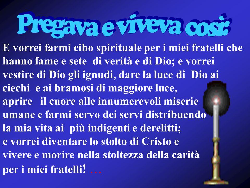 E vorrei farmi cibo spirituale per i miei fratelli che hanno fame e sete di verità e di Dio; e vorrei vestire di Dio gli ignudi, dare la luce di Dio a