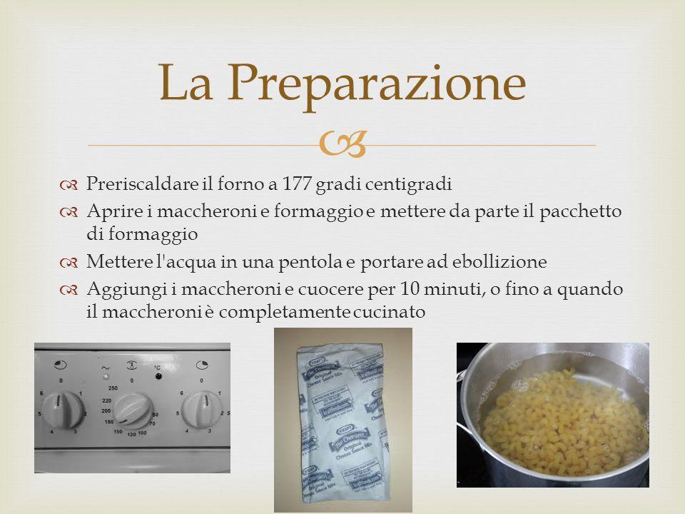   Preriscaldare il forno a 177 gradi centigradi  Aprire i maccheroni e formaggio e mettere da parte il pacchetto di formaggio  Mettere l acqua in una pentola e portare ad ebollizione  Aggiungi i maccheroni e cuocere per 10 minuti, o fino a quando il maccheroni è completamente cucinato La Preparazione