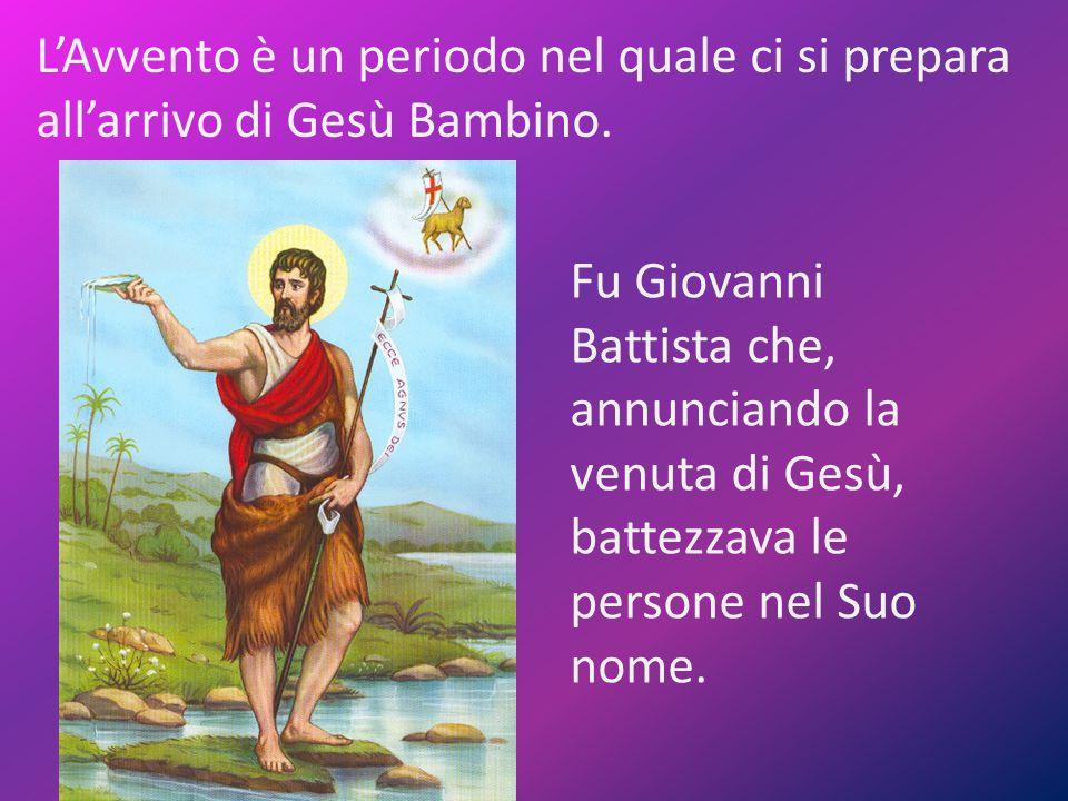 L'Avvento è un periodo nel quale ci si prepara all'arrivo di Gesù Bambino. Fu Giovanni Battista che, annunciando la venuta di Gesù, battezzava le pers