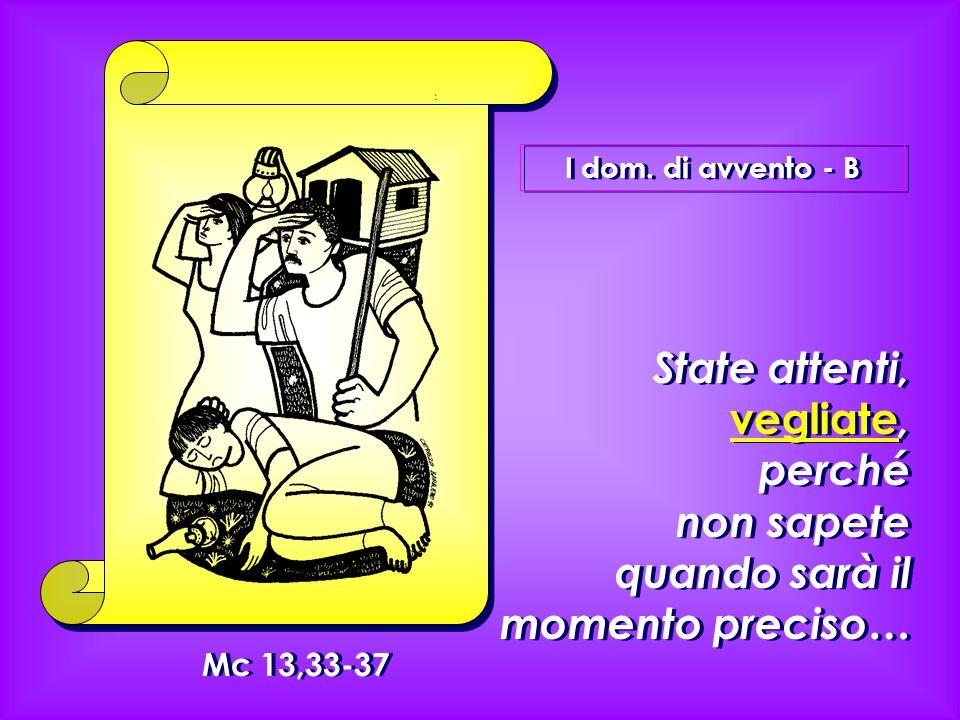 I dom. di avvento - B State attenti, vegliate, perché non sapete quando sarà il momento preciso… Mc 13,33-37