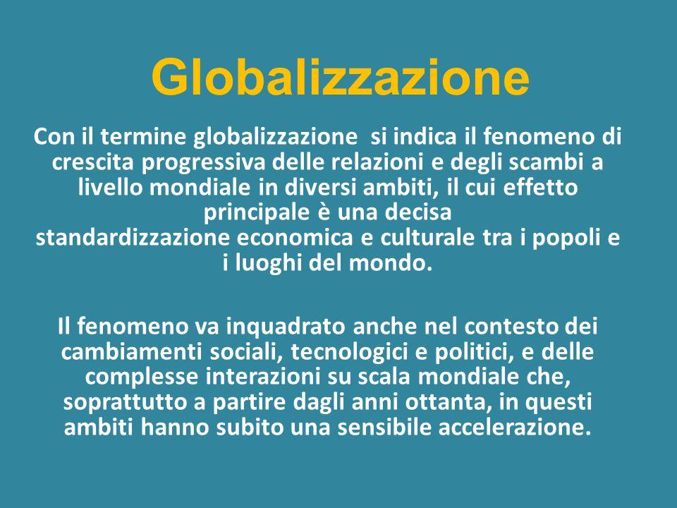 Globalizzazione Con il termine globalizzazione si indica il fenomeno di crescita progressiva delle relazioni e degli scambi a livello mondiale in diversi ambiti, il cui effetto principale è una decisa standardizzazione economica e culturale tra i popoli e i luoghi del mondo.