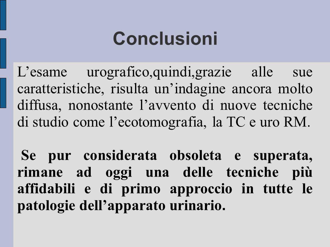 Conclusioni L'esame urografico,quindi,grazie alle sue caratteristiche, risulta un'indagine ancora molto diffusa, nonostante l'avvento di nuove tecnich