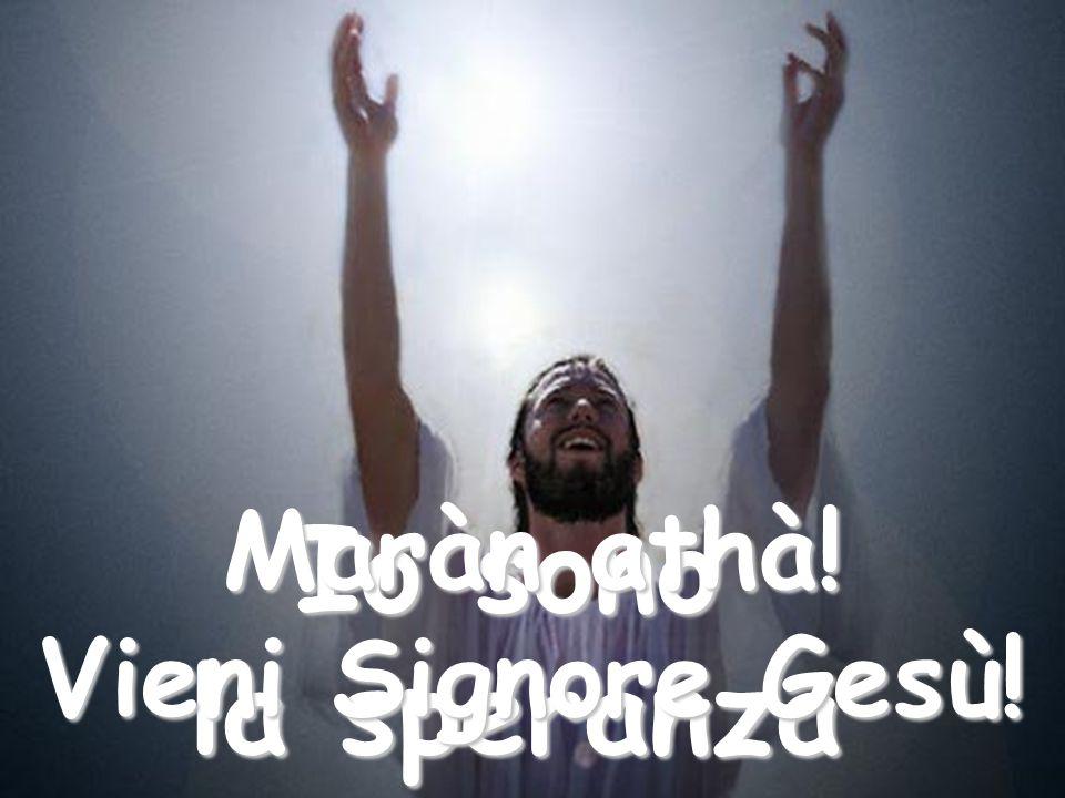 Quando il tuo cuore è pieno di tristezza e di malinconia, chiamami: Io sono l'allegria Maràn athà! Vieni Signore Gesù!