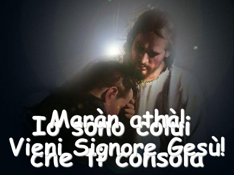 Quando, nel momento della prova, la tua anima è triste e dubbiosa, invocami: Io sono colui che ti consola Maràn athà.