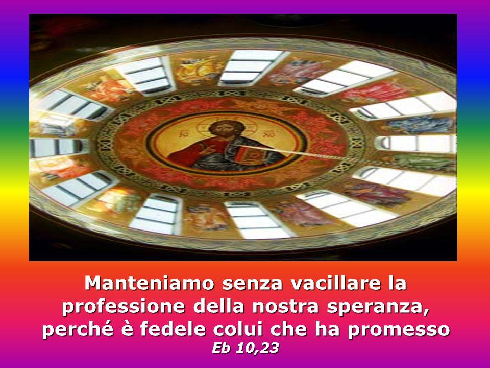Manteniamo senza vacillare la professione della nostra speranza, perché è fedele colui che ha promesso Eb 10,23