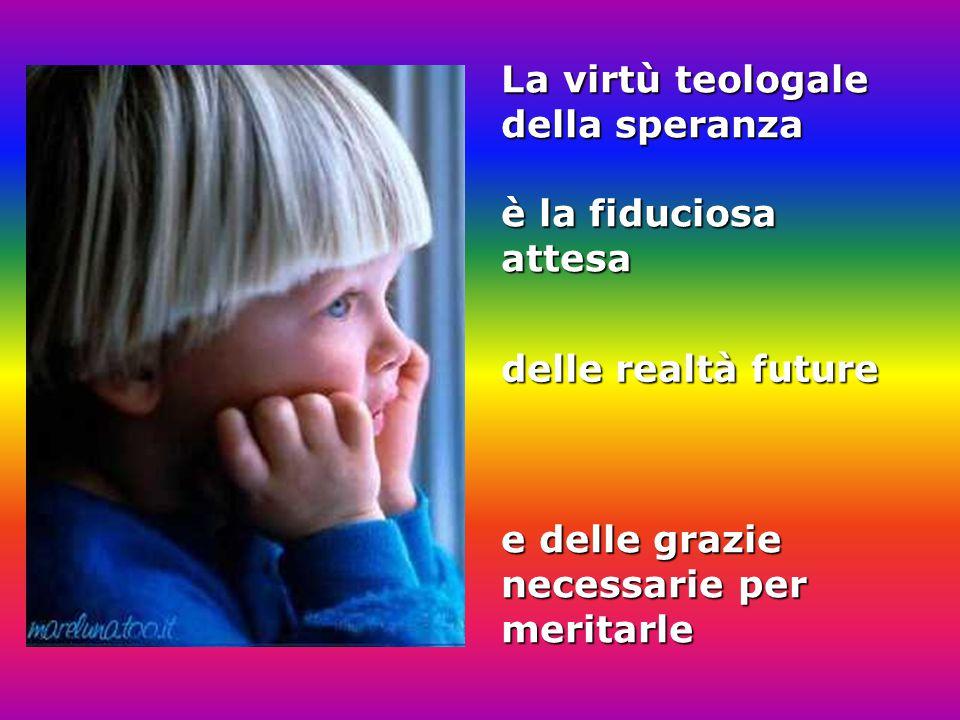 La virtù teologale della speranza è la fiduciosa attesa delle realtà future e delle grazie necessarie per meritarle