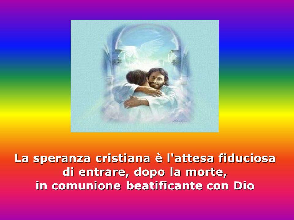 La speranza cristiana è l attesa fiduciosa di entrare, dopo la morte, in comunione beatificante con Dio