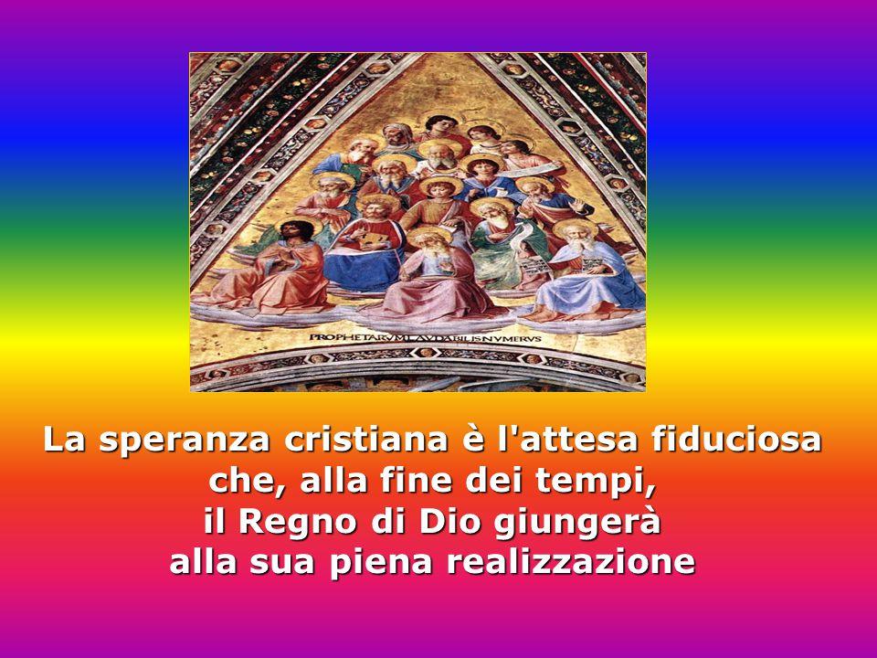 La speranza cristiana è l attesa fiduciosa che, alla fine dei tempi, il Regno di Dio giungerà alla sua piena realizzazione