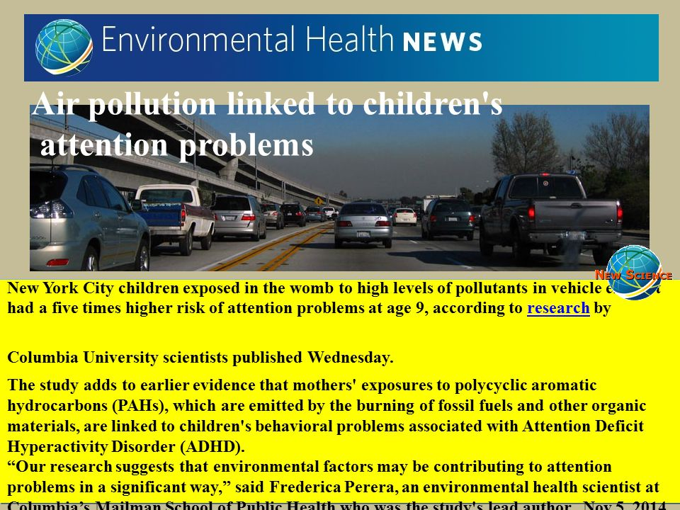Air pollution linked to children's attention problems New York City children exposed in the womb to high levels of pollutants in vehicle exhaust had a