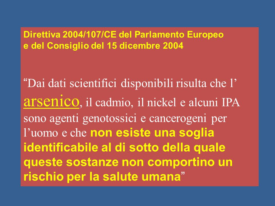 """Direttiva 2004/107/CE del Parlamento Europeo e del Consiglio del 15 dicembre 2004 """" Dai dati scientifici disponibili risulta che l' arsenico, il cadmi"""