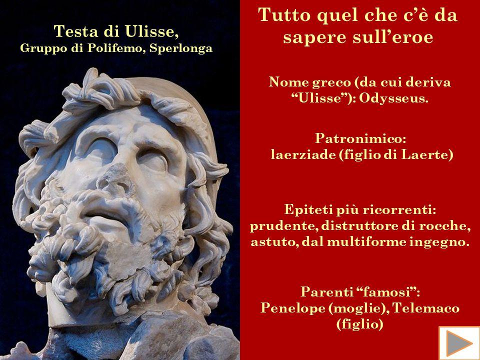 """Testa di Ulisse, Gruppo di Polifemo, Sperlonga Tutto quel che c'è da sapere sull'eroe Nome greco (da cui deriva """"Ulisse""""): Odysseus. Patronimico: laer"""