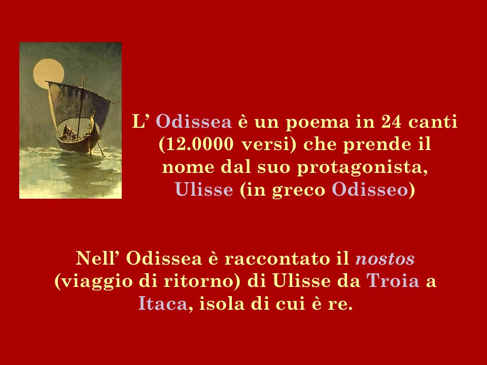 L' Odissea è un poema in 24 canti (12.0000 versi) che prende il nome dal suo protagonista, Ulisse (in greco Odisseo) Nell' Odissea è raccontato il nos