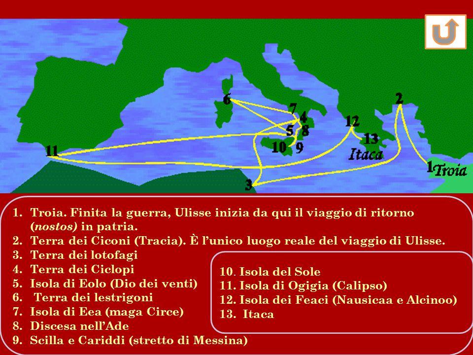 1.Troia. Finita la guerra, Ulisse inizia da qui il viaggio di ritorno ( nostos) in patria. 2.Terra dei Ciconi (Tracia). È l'unico luogo reale del viag