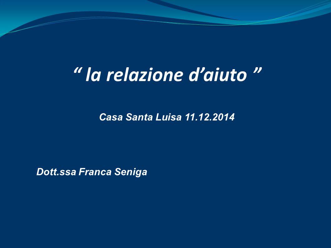 la relazione d'aiuto Casa Santa Luisa 11.12.2014 Dott.ssa Franca Seniga
