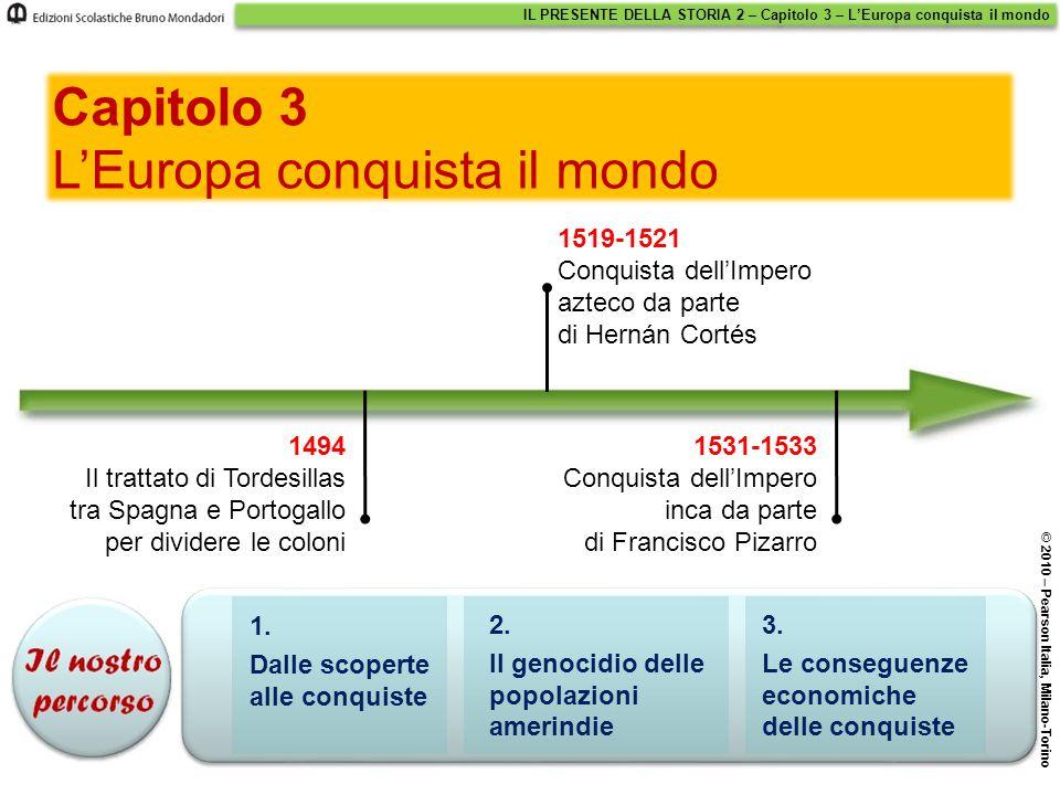 IL PRESENTE DELLA STORIA 2 – Capitolo 3 – L'Europa conquista il mondo © 2010 – Pearson Italia, Milano-Torino 1. Dalle scoperte alle conquiste 2. Il ge