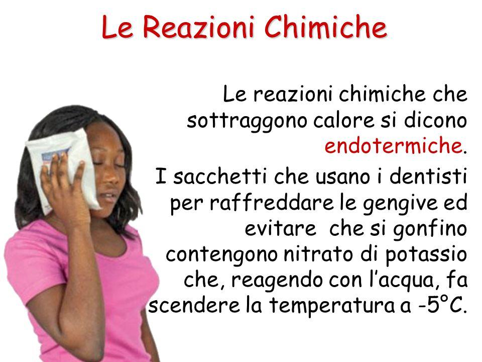 Le Reazioni Chimiche Le reazioni chimiche che sottraggono calore si dicono endotermiche. I sacchetti che usano i dentisti per raffreddare le gengive e