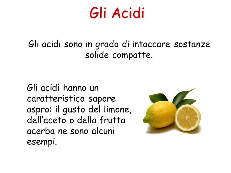 Gli Acidi Gli acidi sono in grado di intaccare sostanze solide compatte. Gli acidi hanno un caratteristico sapore aspro: il gusto del limone, dell'ace