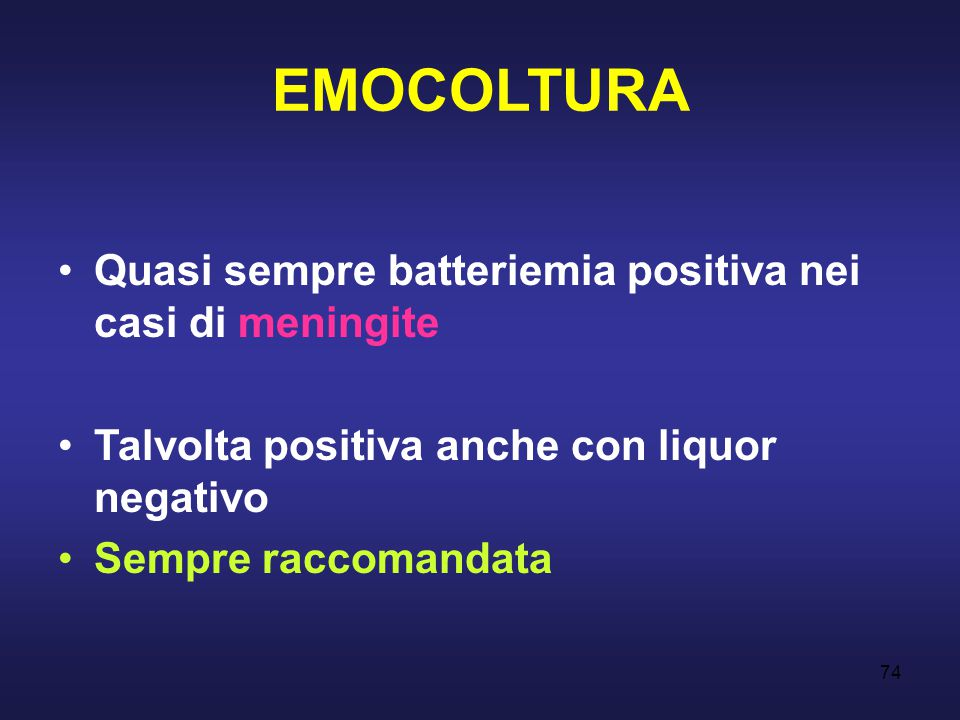 74 EMOCOLTURA Quasi sempre batteriemia positiva nei casi di meningite Talvolta positiva anche con liquor negativo Sempre raccomandata