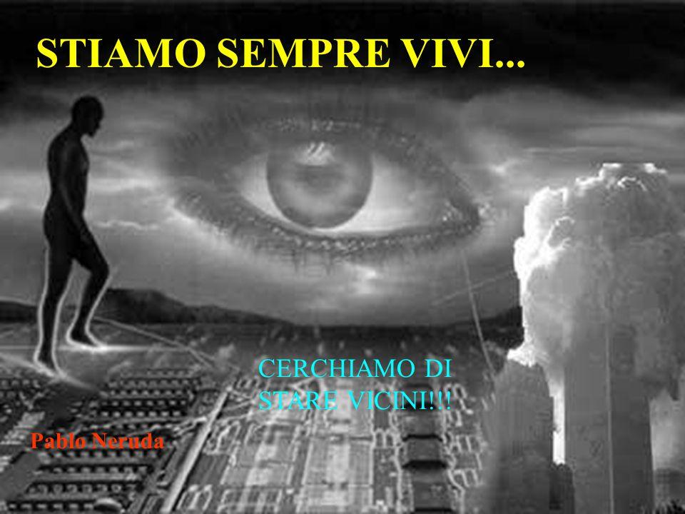STIAMO SEMPRE VIVI... Pablo Neruda CERCHIAMO DI STARE VICINI!!!