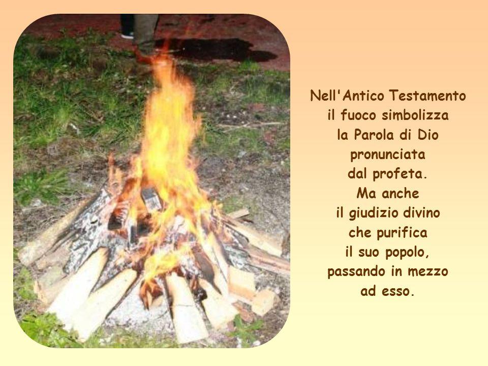 Nell Antico Testamento il fuoco simbolizza la Parola di Dio pronunciata dal profeta.