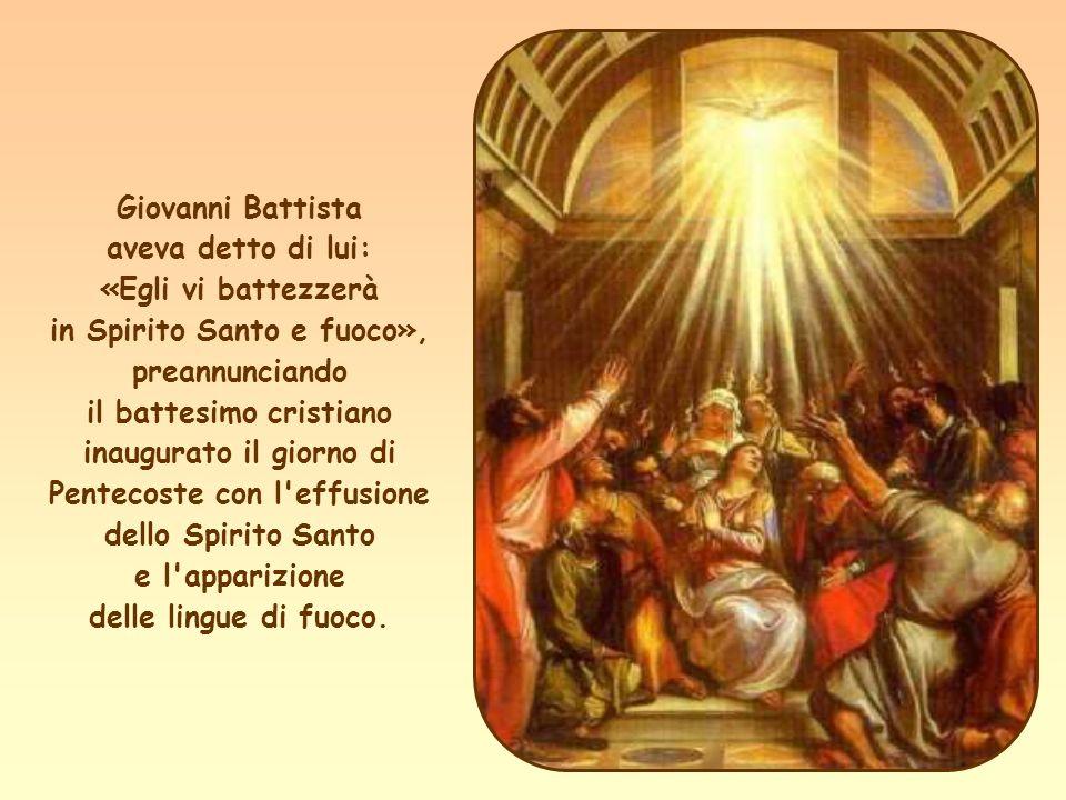 Giovanni Battista aveva detto di lui: «Egli vi battezzerà in Spirito Santo e fuoco», preannunciando il battesimo cristiano inaugurato il giorno di Pentecoste con l effusione dello Spirito Santo e l apparizione delle lingue di fuoco.