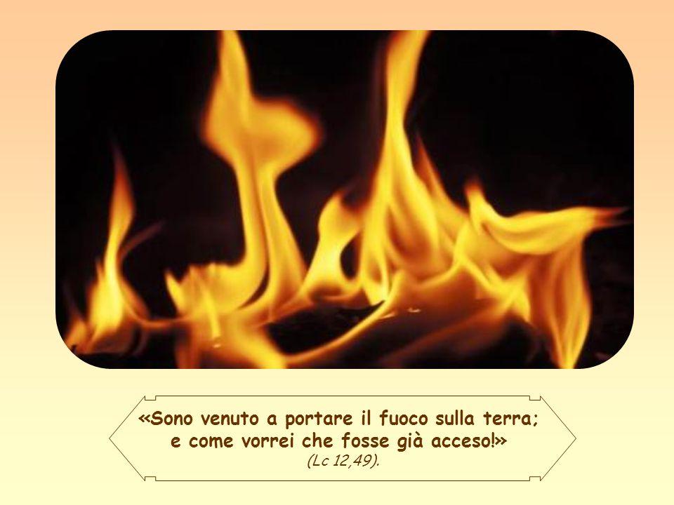 «Sono venuto a portare il fuoco sulla terra; e come vorrei che fosse già acceso!» (Lc 12,49).