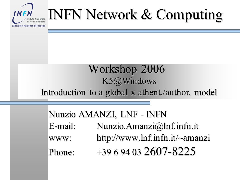 Workshop 2006 Nunzio AMANZI, LNF - INFN E-mail:Nunzio.Amanzi@lnf.infn.it www:http://www.lnf.infn.it/~amanzi Phone:+39 6 94 03 2607-8225 INFN Network & Computing K5@Windows Introduction to a global x-athent./author.