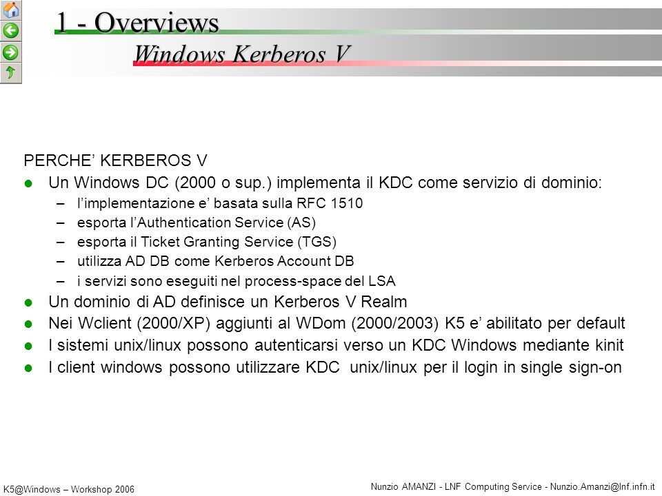 K5@Windows – Workshop 2006 Nunzio AMANZI - LNF Computing Service - Nunzio.Amanzi@lnf.infn.it Windows Kerberos V 1 - Overviews PERCHE' KERBEROS V Un Windows DC (2000 o sup.) implementa il KDC come servizio di dominio: – –l'implementazione e' basata sulla RFC 1510 – –esporta l'Authentication Service (AS) – –esporta il Ticket Granting Service (TGS) – –utilizza AD DB come Kerberos Account DB – –i servizi sono eseguiti nel process-space del LSA Un dominio di AD definisce un Kerberos V Realm Nei Wclient (2000/XP) aggiunti al WDom (2000/2003) K5 e' abilitato per default I sistemi unix/linux possono autenticarsi verso un KDC Windows mediante kinit I client windows possono utilizzare KDC unix/linux per il login in single sign-on