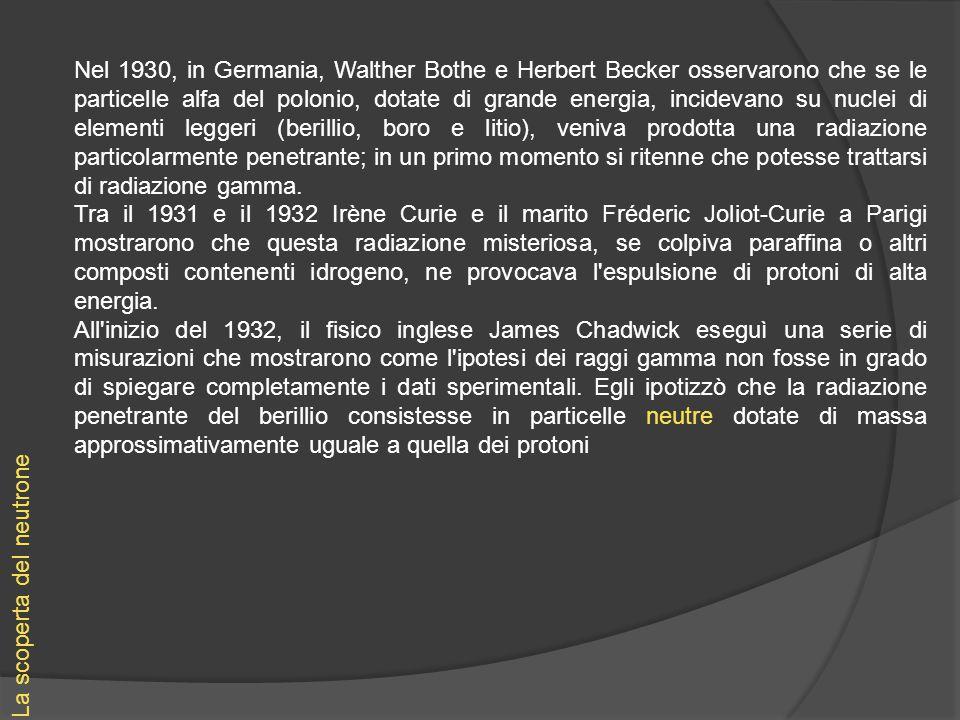 La scoperta del neutrone Nel 1930, in Germania, Walther Bothe e Herbert Becker osservarono che se le particelle alfa del polonio, dotate di grande ene