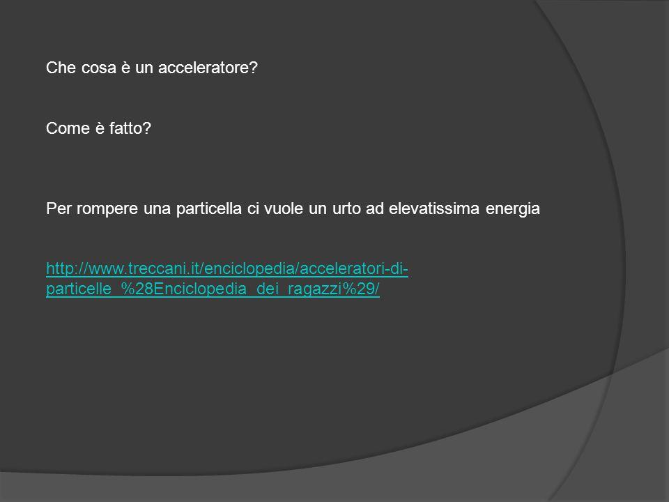 Che cosa è un acceleratore? Come è fatto? Per rompere una particella ci vuole un urto ad elevatissima energia http://www.treccani.it/enciclopedia/acce