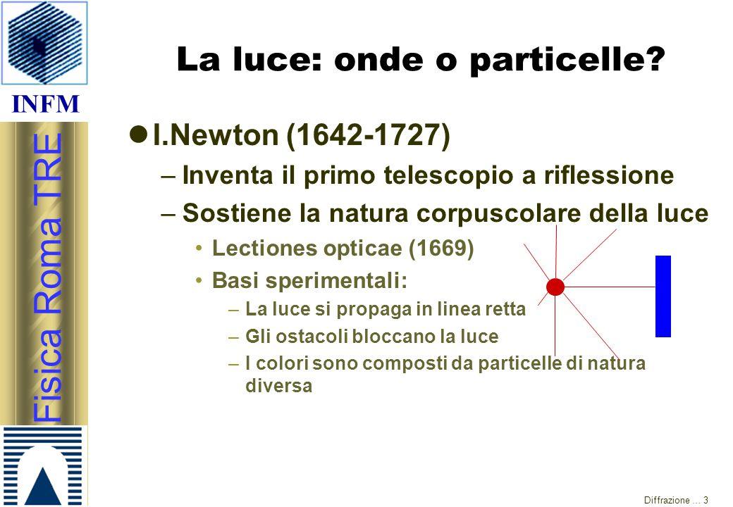 INFM Fisica Roma TRE Diffrazione … 3 La luce: onde o particelle? I.Newton (1642-1727) –Inventa il primo telescopio a riflessione –Sostiene la natura c