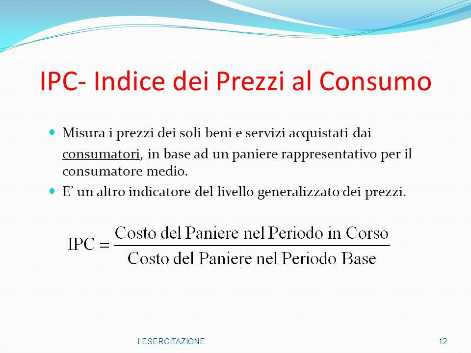 IPC- Indice dei Prezzi al Consumo Misura i prezzi dei soli beni e servizi acquistati dai consumatori, in base ad un paniere rappresentativo per il con