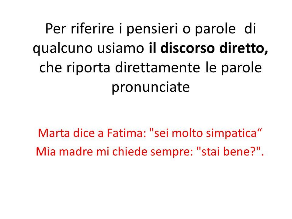 Per riferire i pensieri o parole di qualcuno usiamo il discorso diretto, che riporta direttamente le parole pronunciate Marta dice a Fatima: