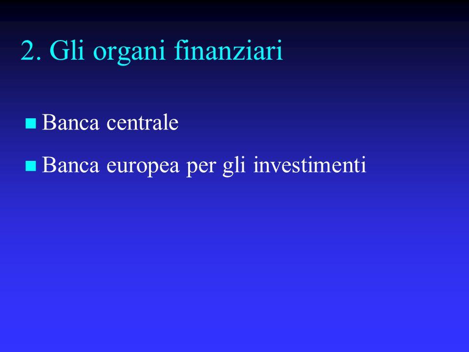 2. Gli organi finanziari Banca centrale Banca europea per gli investimenti