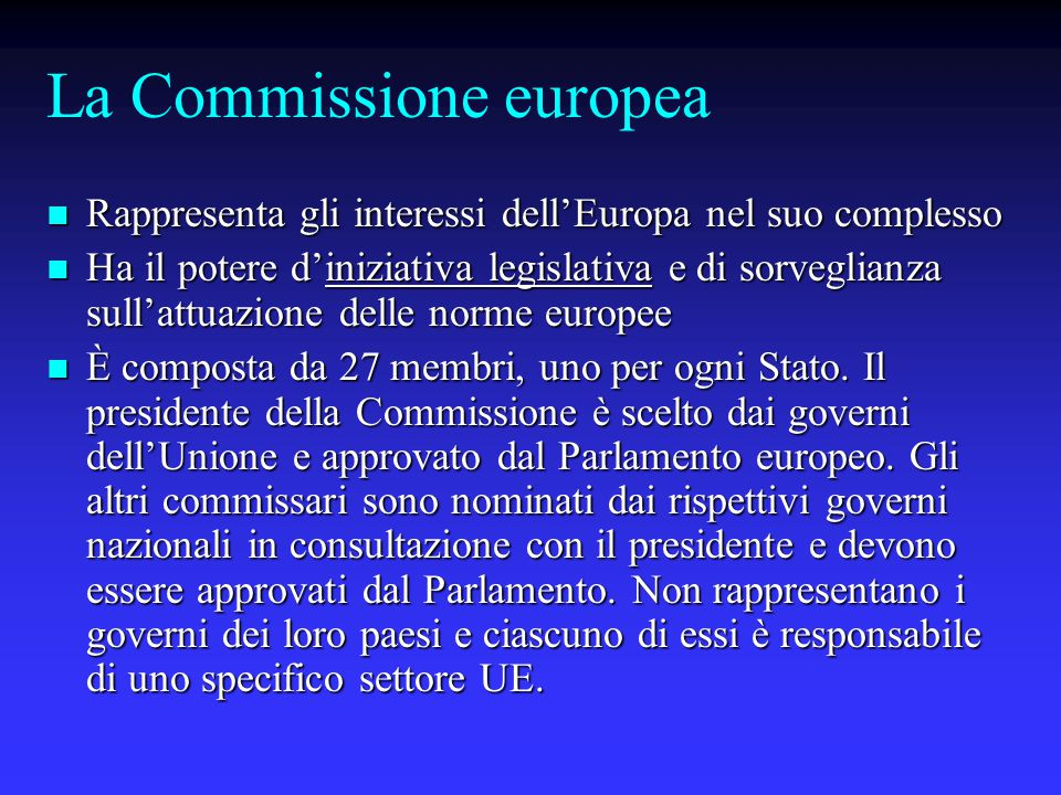La Commissione europea Rappresenta gli interessi dell'Europa nel suo complesso Rappresenta gli interessi dell'Europa nel suo complesso Ha il potere d'iniziativa legislativa e di sorveglianza sull'attuazione delle norme europee Ha il potere d'iniziativa legislativa e di sorveglianza sull'attuazione delle norme europee È composta da 27 membri, uno per ogni Stato.