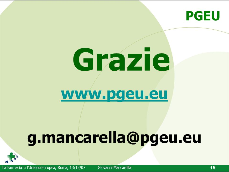 PGEU La Farmacia e l'Unione Europea, Roma, 13/12/07Giovanni Mancarella 15 www.pgeu.eu g.mancarella@pgeu.eu Grazie