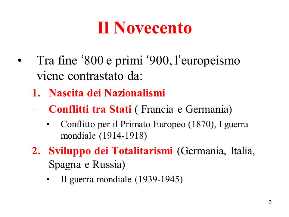 10 Il Novecento Tra fine ' 800 e primi ' 900, l ' europeismo viene contrastato da: 1.Nascita dei Nazionalismi –Conflitti tra Stati ( Francia e Germani