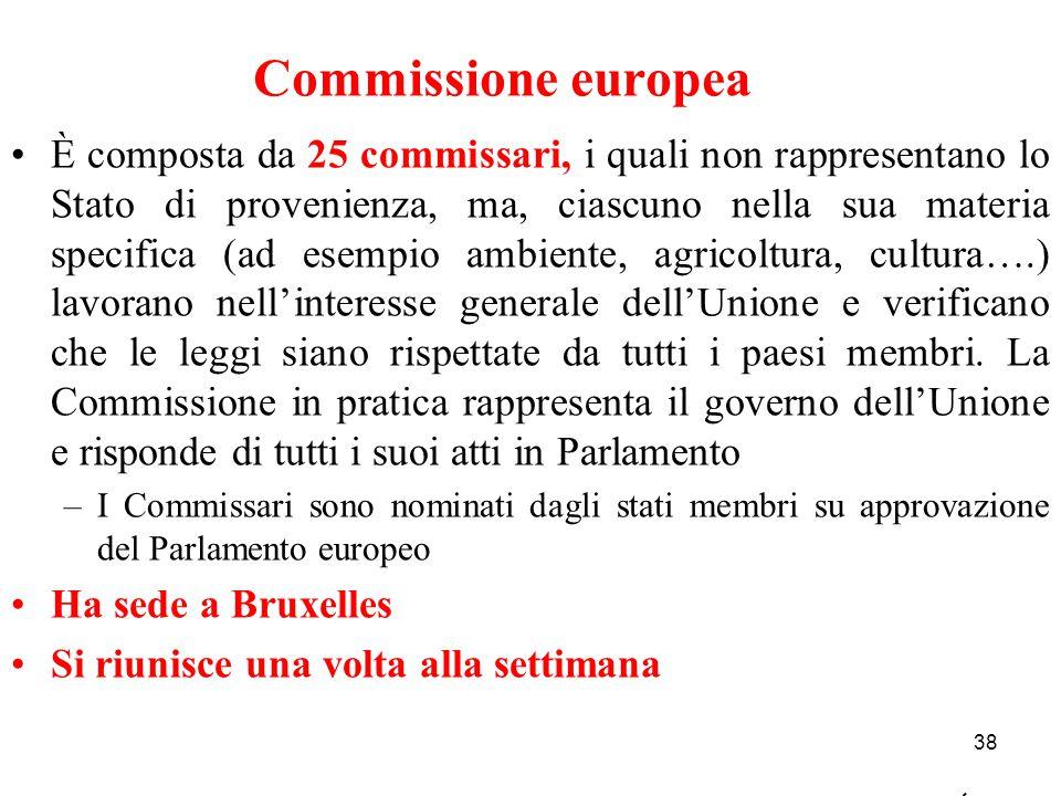 Commissione europea 38 È composta da 25 commissari, i quali non rappresentano lo Stato di provenienza, ma, ciascuno nella sua materia specifica (ad es