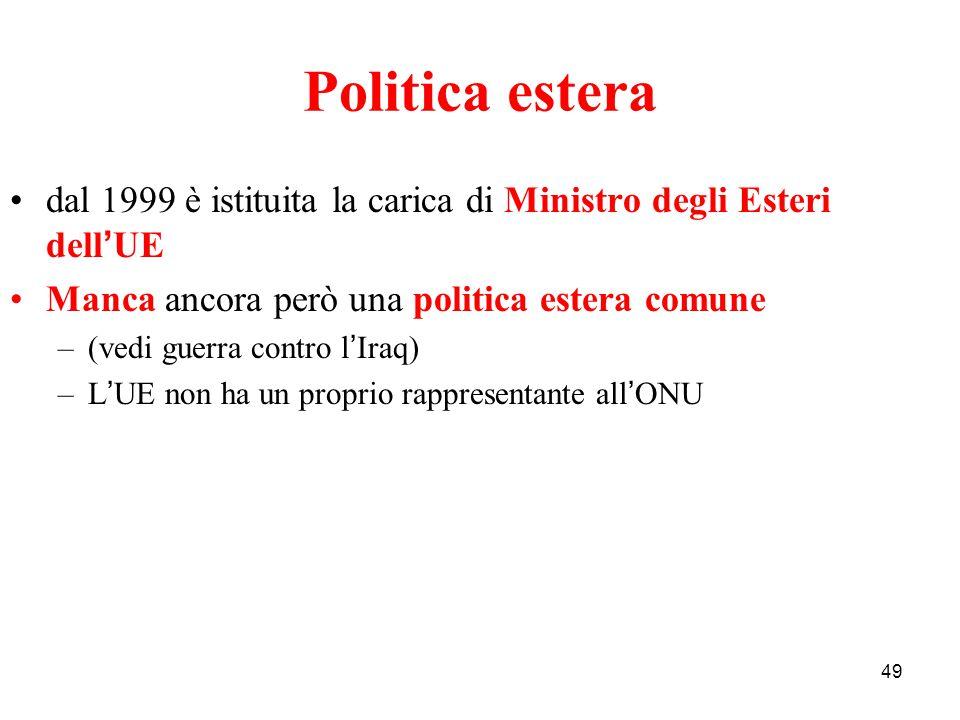 Politica estera 49 dal 1999 è istituita la carica di Ministro degli Esteri dell ' UE Manca ancora però una politica estera comune –(vedi guerra contro