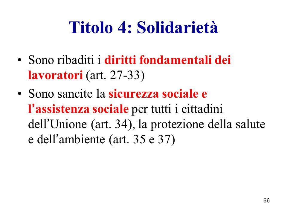 66 Titolo 4: Solidarietà Sono ribaditi i diritti fondamentali dei lavoratori (art. 27-33) Sono sancite la sicurezza sociale e l ' assistenza sociale p