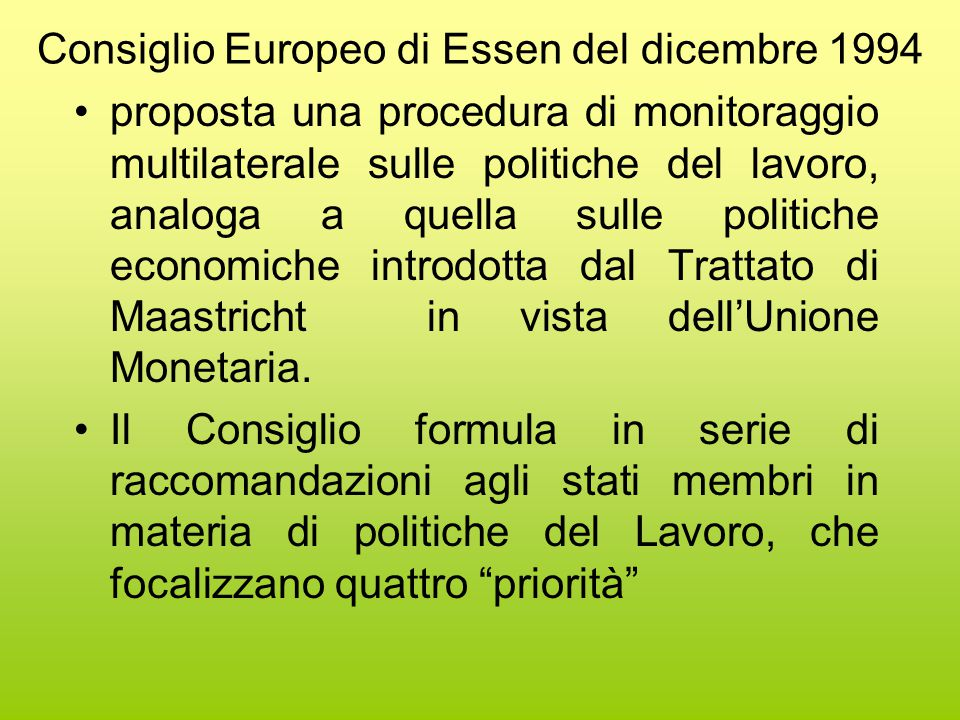 Consiglio Europeo di Essen del dicembre 1994 proposta una procedura di monitoraggio multilaterale sulle politiche del lavoro, analoga a quella sulle politiche economiche introdotta dal Trattato di Maastricht in vista dell'Unione Monetaria.