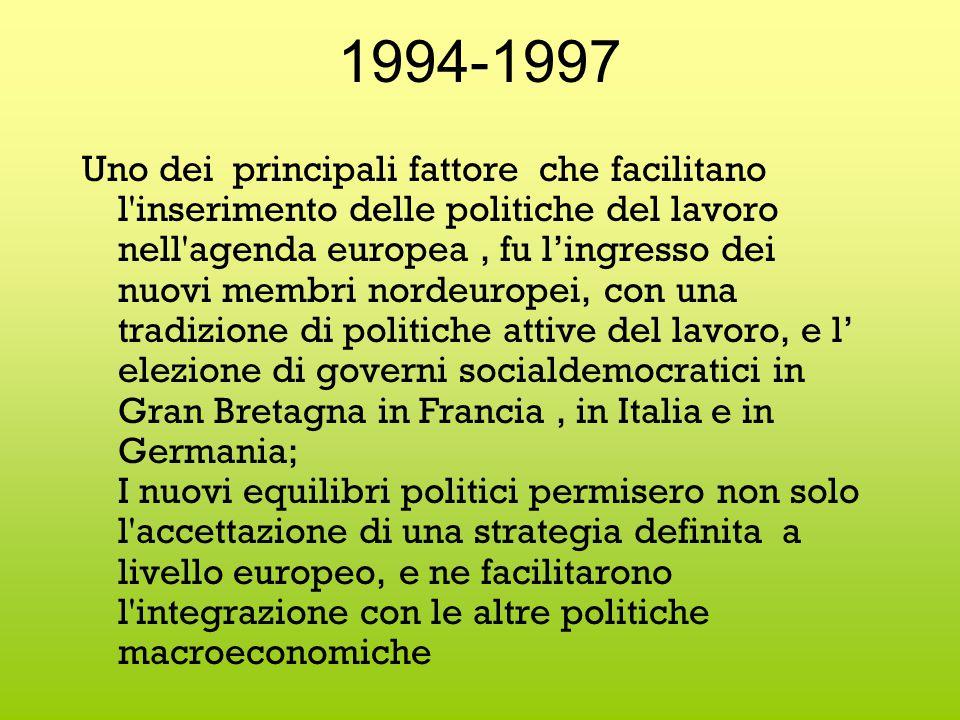 1994-1997 Uno dei principali fattore che facilitano l inserimento delle politiche del lavoro nell agenda europea, fu l'ingresso dei nuovi membri nordeuropei, con una tradizione di politiche attive del lavoro, e l' elezione di governi socialdemocratici in Gran Bretagna in Francia, in Italia e in Germania; I nuovi equilibri politici permisero non solo l accettazione di una strategia definita a livello europeo, e ne facilitarono l integrazione con le altre politiche macroeconomiche