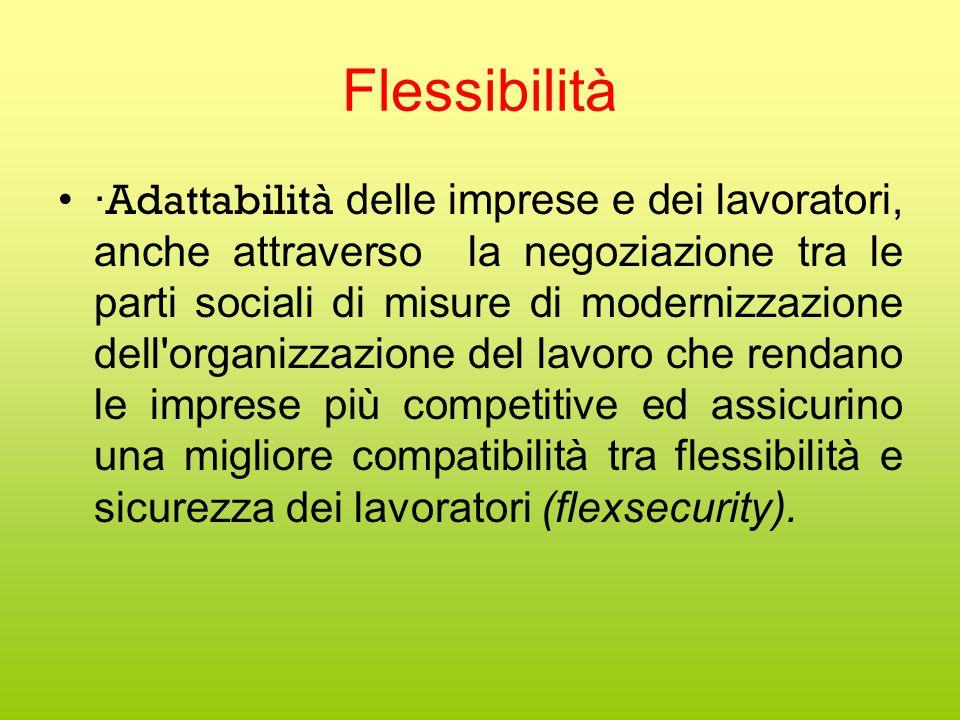 Flessibilità · Adattabilità delle imprese e dei lavoratori, anche attraverso la negoziazione tra le parti sociali di misure di modernizzazione dell organizzazione del lavoro che rendano le imprese più competitive ed assicurino una migliore compatibilità tra flessibilità e sicurezza dei lavoratori (flexsecurity).