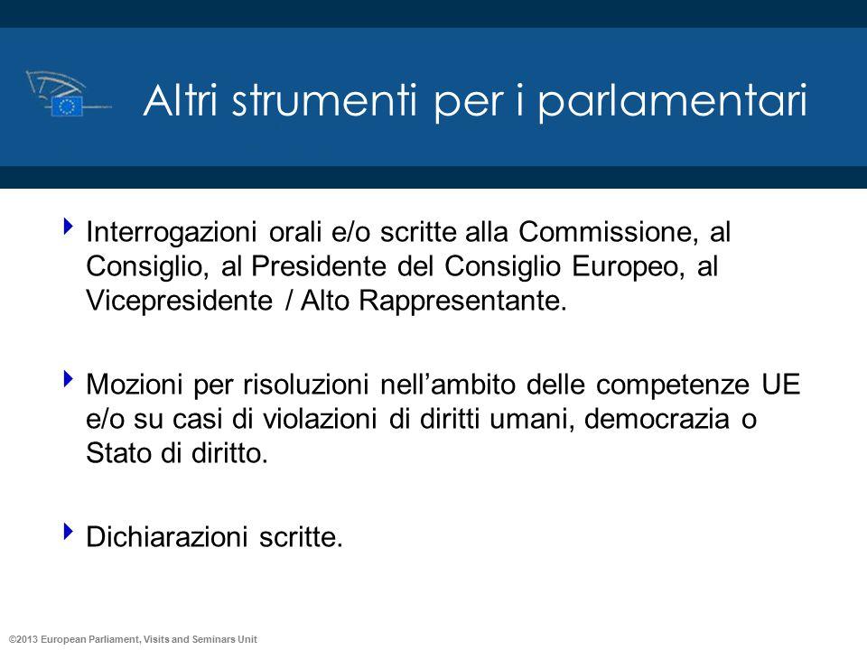 ©2013 European Parliament, Visits and Seminars Unit Altri strumenti per i parlamentari  Interrogazioni orali e/o scritte alla Commissione, al Consigl