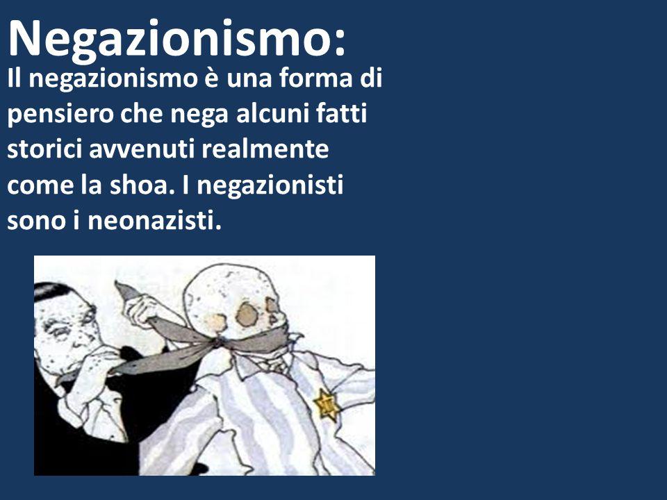 Negazionismo: Il negazionismo è una forma di pensiero che nega alcuni fatti storici avvenuti realmente come la shoa. I negazionisti sono i neonazisti.