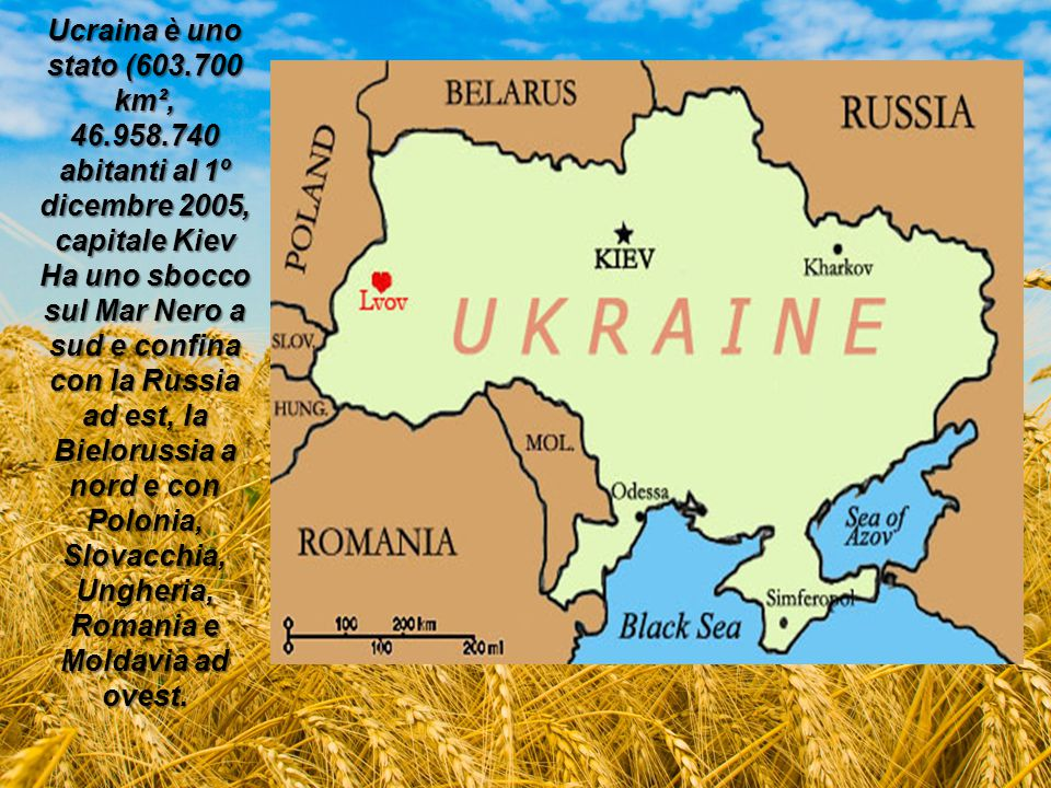 Ucraina è uno stato (603.700 km², 46.958.740 abitanti al 1º dicembre 2005, capitale Kiev Ha uno sbocco sul Mar Nero a sud e confina con la Russia ad e