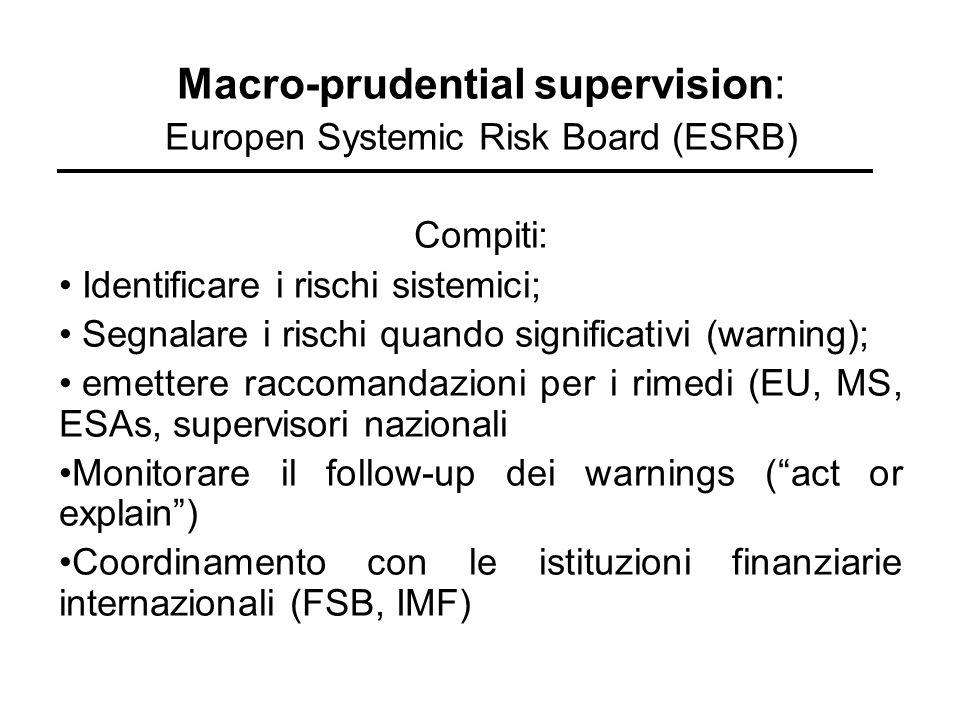 Macro-prudential supervision: Europen Systemic Risk Board (ESRB) Compiti: Identificare i rischi sistemici; Segnalare i rischi quando significativi (wa