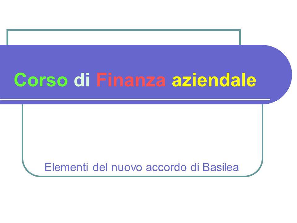 Corso di Finanza aziendale Elementi del nuovo accordo di Basilea