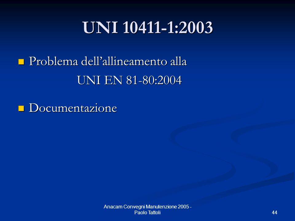 44 Anacam Convegni Manutenzione 2005 - Paolo Tattoli UNI 10411-1:2003 Problema dell'allineamento alla Problema dell'allineamento alla UNI EN 81-80:200