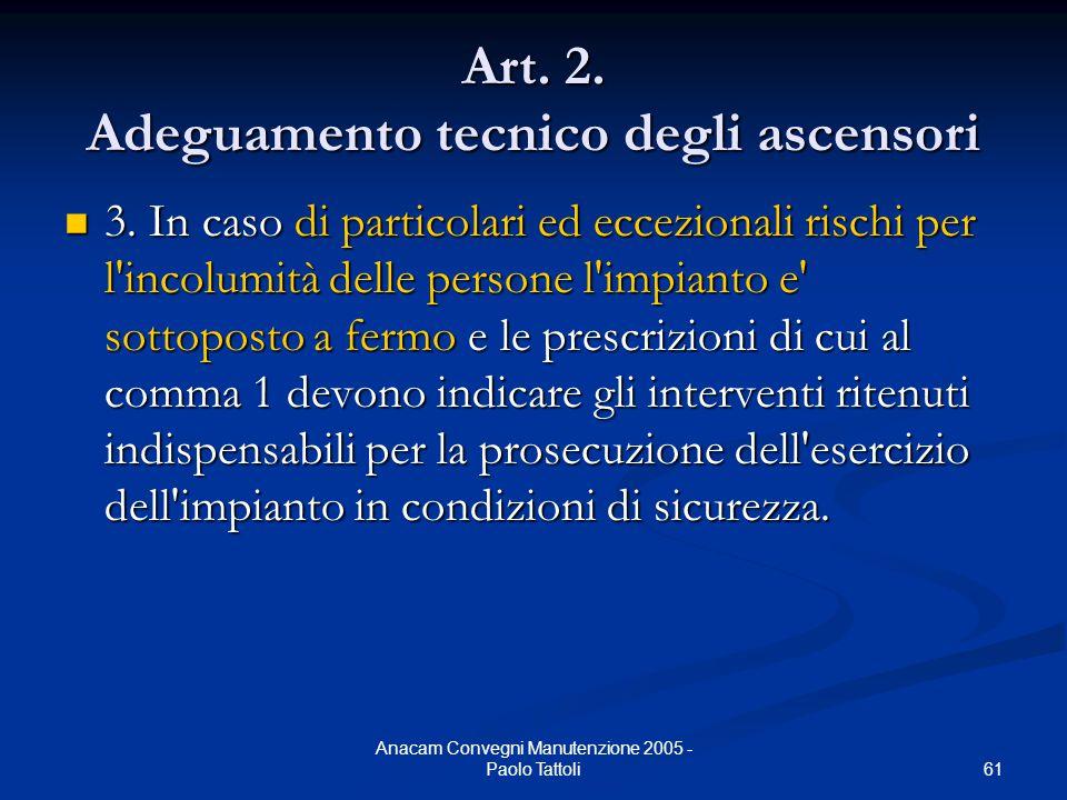 61 Anacam Convegni Manutenzione 2005 - Paolo Tattoli Art. 2. Adeguamento tecnico degli ascensori 3. In caso di particolari ed eccezionali rischi per l